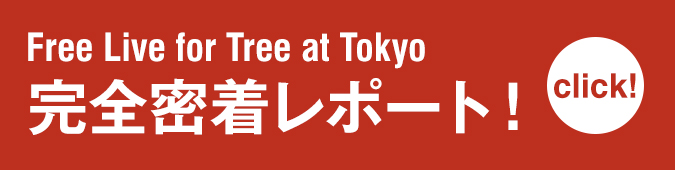 Free Live for Tree at Tokyo 完全密着レポート!
