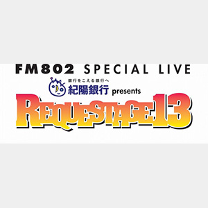 FM802 SPECIAL LIVE 紀陽銀行 presents REQUESTAGE 13