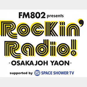 FM802 presents Rockin'Radio! -OSAKAJOH YAON-supported by SPACE SHOWER TV